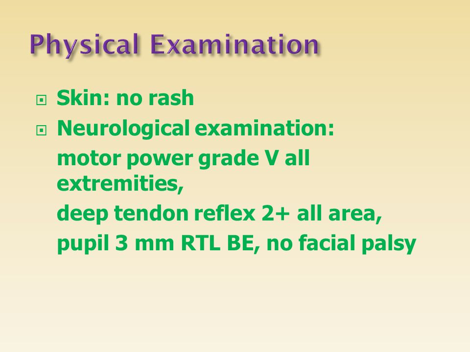  Skin: no rash  Neurological examination: motor power grade V all extremities, deep tendon reflex 2+ all area, pupil 3 mm RTL BE, no facial palsy