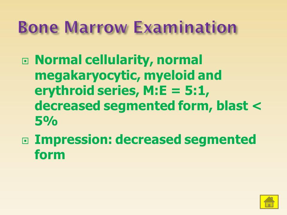  Normal cellularity, normal megakaryocytic, myeloid and erythroid series, M:E = 5:1, decreased segmented form, blast < 5%  Impression: decreased seg