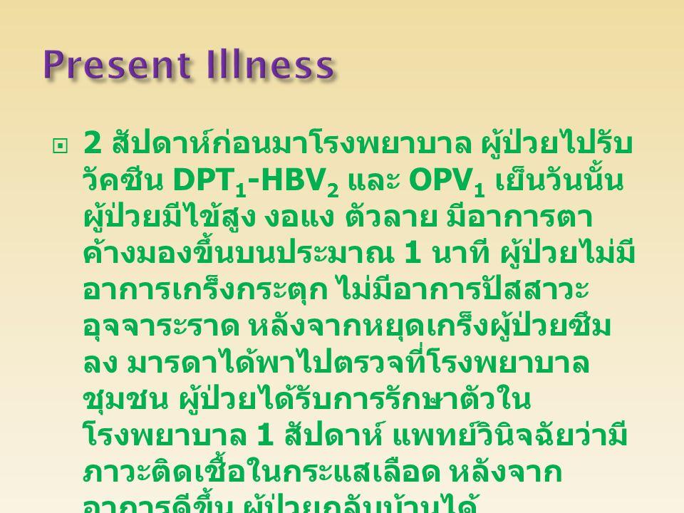 2 สัปดาห์ก่อนมาโรงพยาบาล ผู้ป่วยไปรับ วัคซีน DPT 1 -HBV 2 และ OPV 1 เย็นวันนั้น ผู้ป่วยมีไข้สูง งอแง ตัวลาย มีอาการตา ค้างมองขึ้นบนประมาณ 1 นาที ผู้ป่วยไม่มี อาการเกร็งกระตุก ไม่มีอาการปัสสาวะ อุจจาระราด หลังจากหยุดเกร็งผู้ป่วยซึม ลง มารดาได้พาไปตรวจที่โรงพยาบาล ชุมชน ผู้ป่วยได้รับการรักษาตัวใน โรงพยาบาล 1 สัปดาห์ แพทย์วินิจฉัยว่ามี ภาวะติดเชื้อในกระแสเลือด หลังจาก อาการดีขึ้น ผู้ป่วยกลับบ้านได้