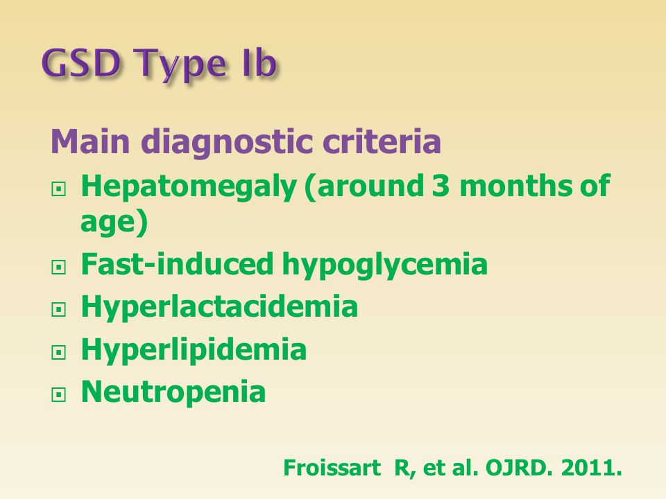 Main diagnostic criteria  Hepatomegaly (around 3 months of age)  Fast-induced hypoglycemia  Hyperlactacidemia  Hyperlipidemia  Neutropenia Froiss
