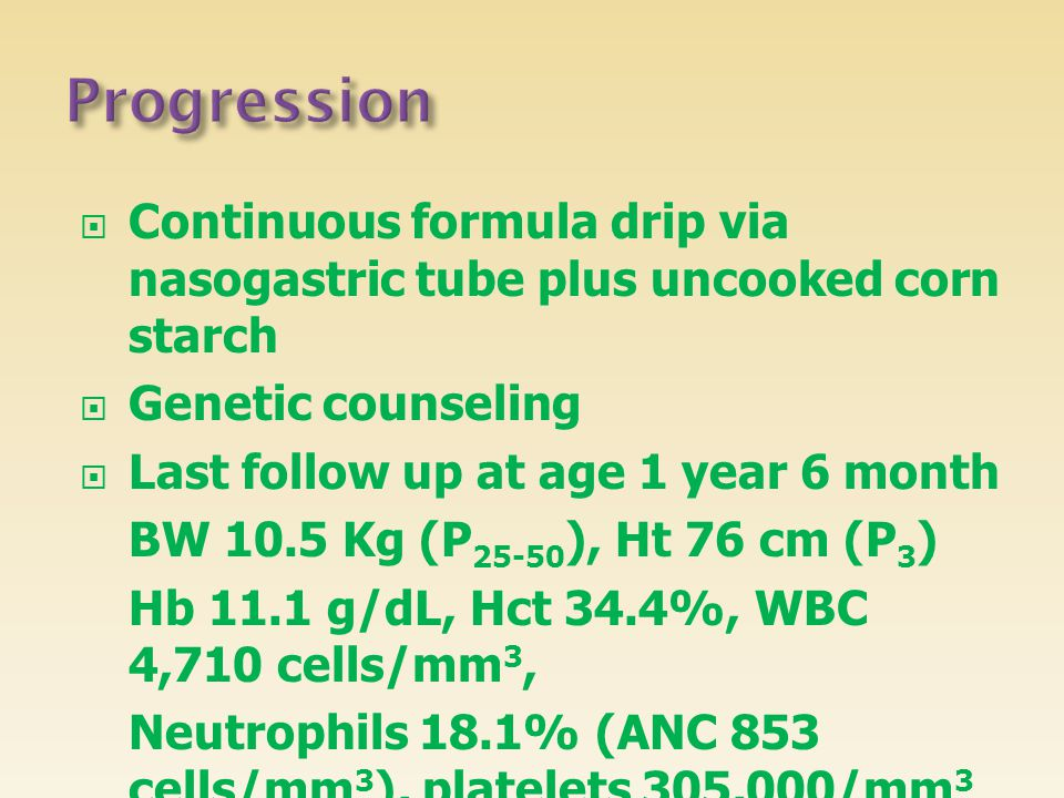  Continuous formula drip via nasogastric tube plus uncooked corn starch  Genetic counseling  Last follow up at age 1 year 6 month BW 10.5 Kg (P 25-