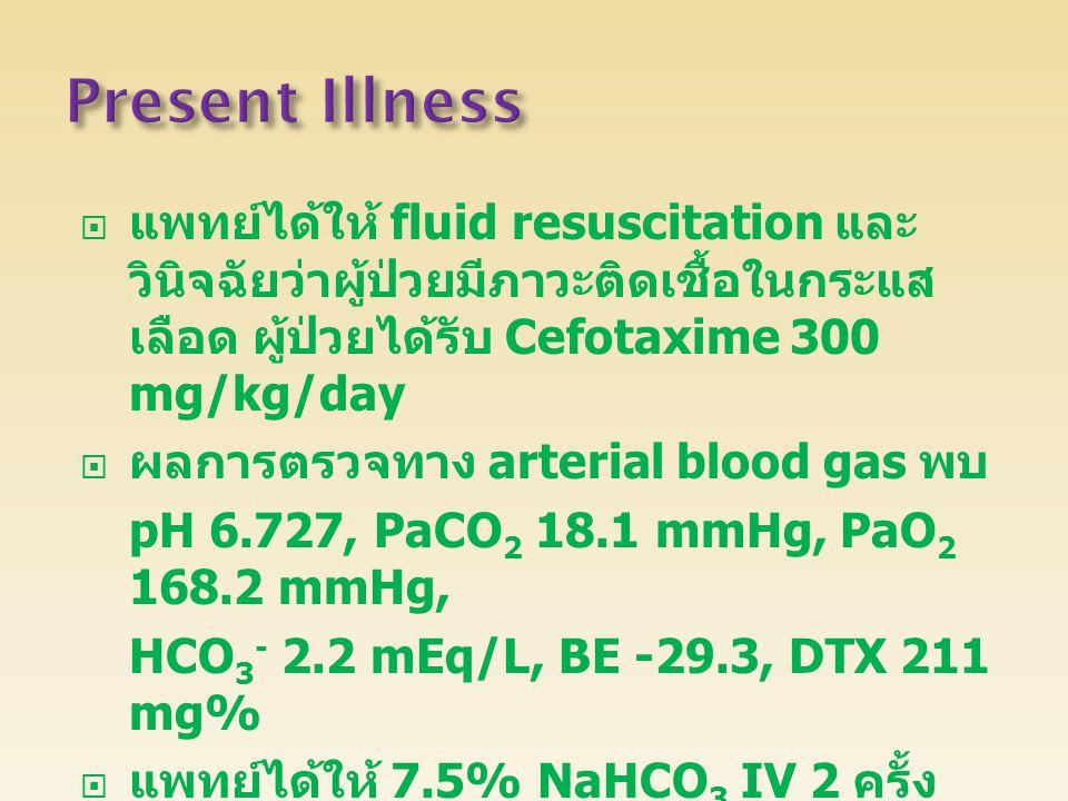  แพทย์ได้ให้ fluid resuscitation และ วินิจฉัยว่าผู้ป่วยมีภาวะติดเชื้อในกระแส เลือด ผู้ป่วยได้รับ Cefotaxime 300 mg/kg/day  ผลการตรวจทาง arterial blood gas พบ pH 6.727, PaCO 2 18.1 mmHg, PaO 2 168.2 mmHg, HCO 3 - 2.2 mEq/L, BE -29.3, DTX 211 mg%  แพทย์ได้ให้ 7.5% NaHCO 3 IV 2 ครั้ง แล้วส่งตัวไปยังโรงพยาบาลศูนย์