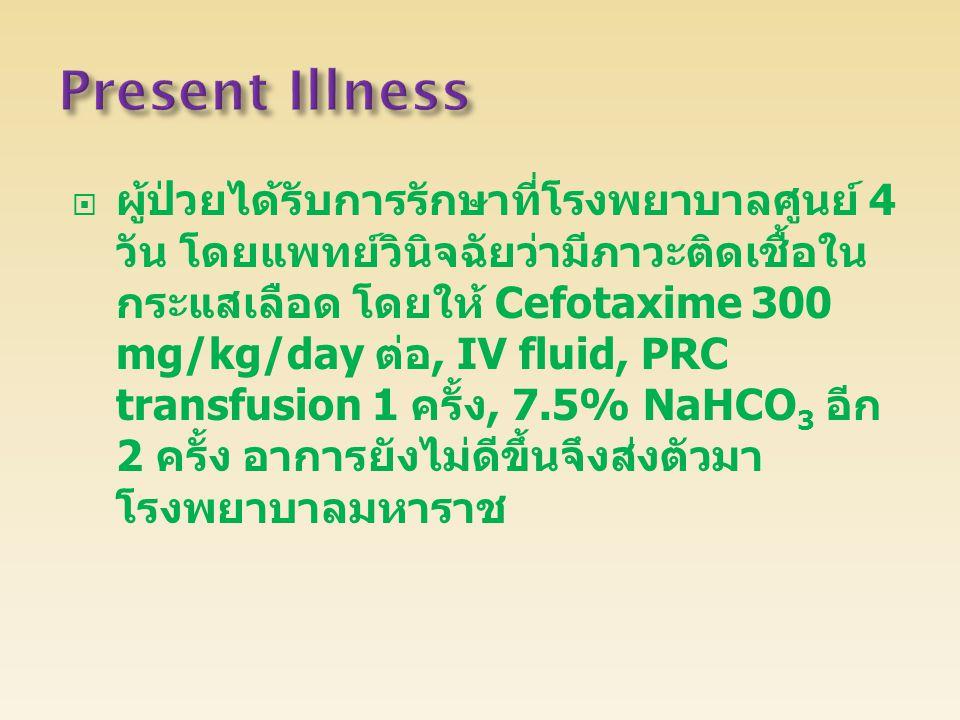  ผู้ป่วยได้รับการรักษาที่โรงพยาบาลศูนย์ 4 วัน โดยแพทย์วินิจฉัยว่ามีภาวะติดเชื้อใน กระแสเลือด โดยให้ Cefotaxime 300 mg/kg/day ต่อ, IV fluid, PRC trans