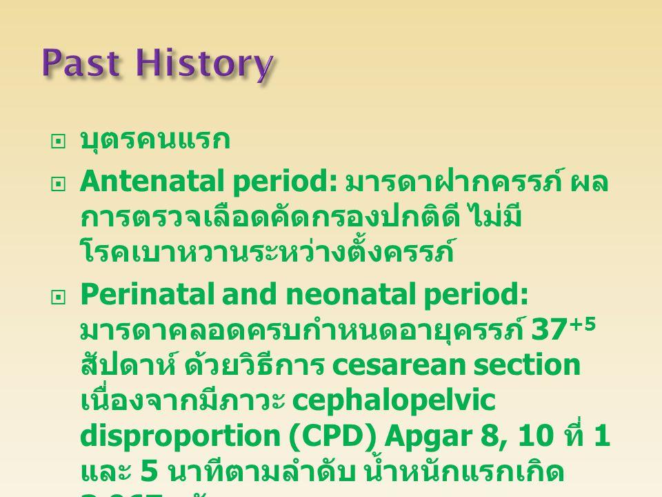  บุตรคนแรก  Antenatal period: มารดาฝากครรภ์ ผล การตรวจเลือดคัดกรองปกติดี ไม่มี โรคเบาหวานระหว่างตั้งครรภ์  Perinatal and neonatal period: มารดาคลอดครบกำหนดอายุครรภ์ 37 +5 สัปดาห์ ด้วยวิธีการ cesarean section เนื่องจากมีภาวะ cephalopelvic disproportion (CPD) Apgar 8, 10 ที่ 1 และ 5 นาทีตามลำดับ น้ำหนักแรกเกิด 3,067 กรัม