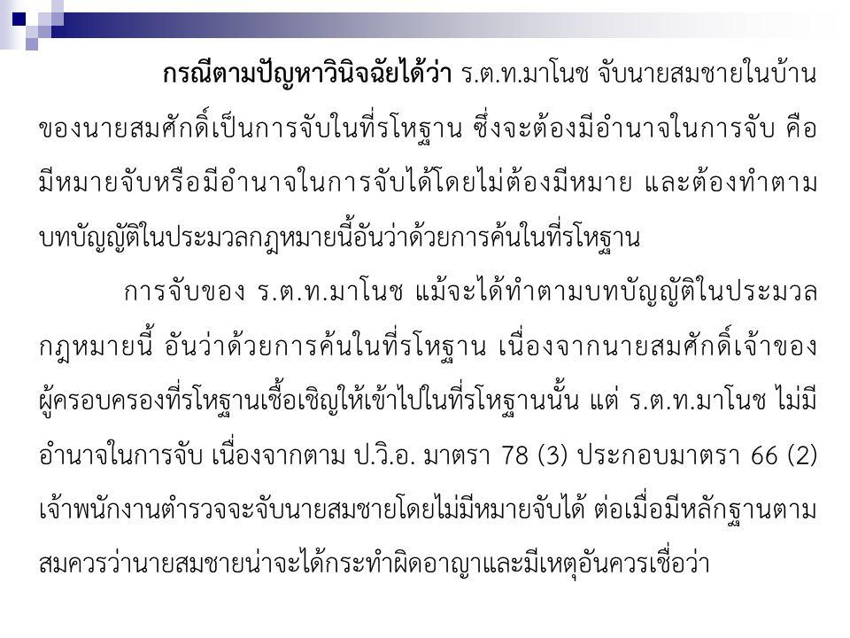 กรณีตามปัญหาวินิจฉัยได้ว่า ร.ต.ท.มาโนช จับนายสมชายในบ้าน ของนายสมศักดิ์เป็นการจับในที่รโหฐาน ซึ่งจะต้องมีอำนาจในการจับ คือ มีหมายจับหรือมีอำนาจในการจั