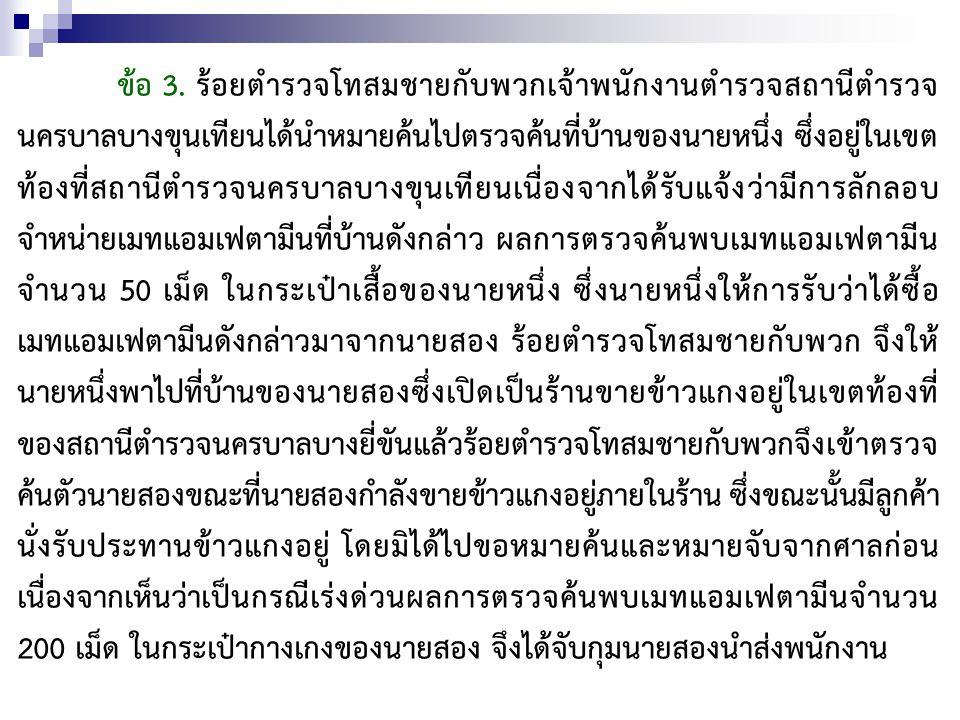 ข้อ 3. ร้อยตำรวจโทสมชายกับพวกเจ้าพนักงานตำรวจสถานีตำรวจ นครบาลบางขุนเทียนได้นำหมายค้นไปตรวจค้นที่บ้านของนายหนึ่ง ซึ่งอยู่ในเขต ท้องที่สถานีตำรวจนครบาล