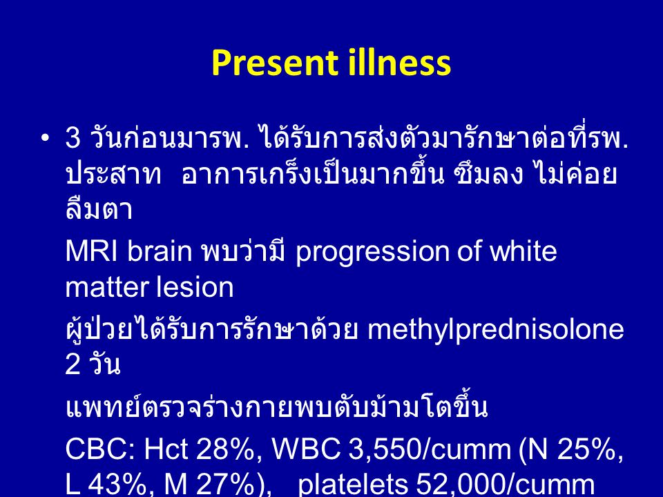 Present illness •3 วันก่อนมารพ. ได้รับการส่งตัวมารักษาต่อที่รพ. ประสาท อาการเกร็งเป็นมากขึ้น ซึมลง ไม่ค่อย ลืมตา MRI brain พบว่ามี progression of whit
