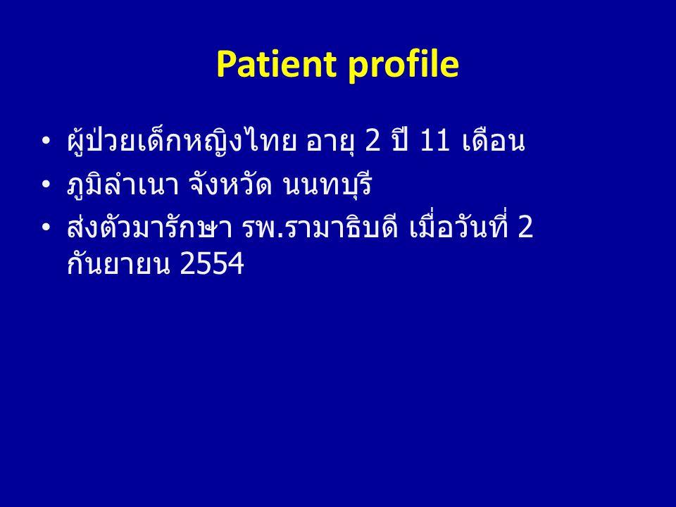 Patient profile • ผู้ป่วยเด็กหญิงไทย อายุ 2 ปี 11 เดือน • ภูมิลำเนา จังหวัด นนทบุรี • ส่งตัวมารักษา รพ. รามาธิบดี เมื่อวันที่ 2 กันยายน 2554