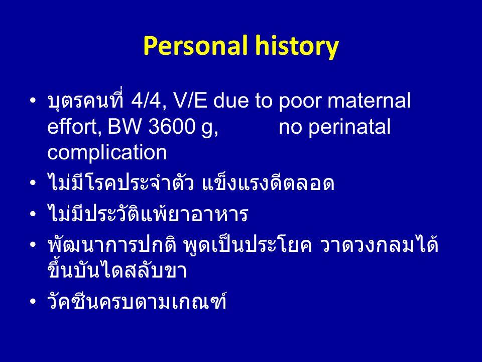 Personal history • บุตรคนที่ 4/4, V/E due to poor maternal effort, BW 3600 g, no perinatal complication • ไม่มีโรคประจำตัว แข็งแรงดีตลอด • ไม่มีประวัต