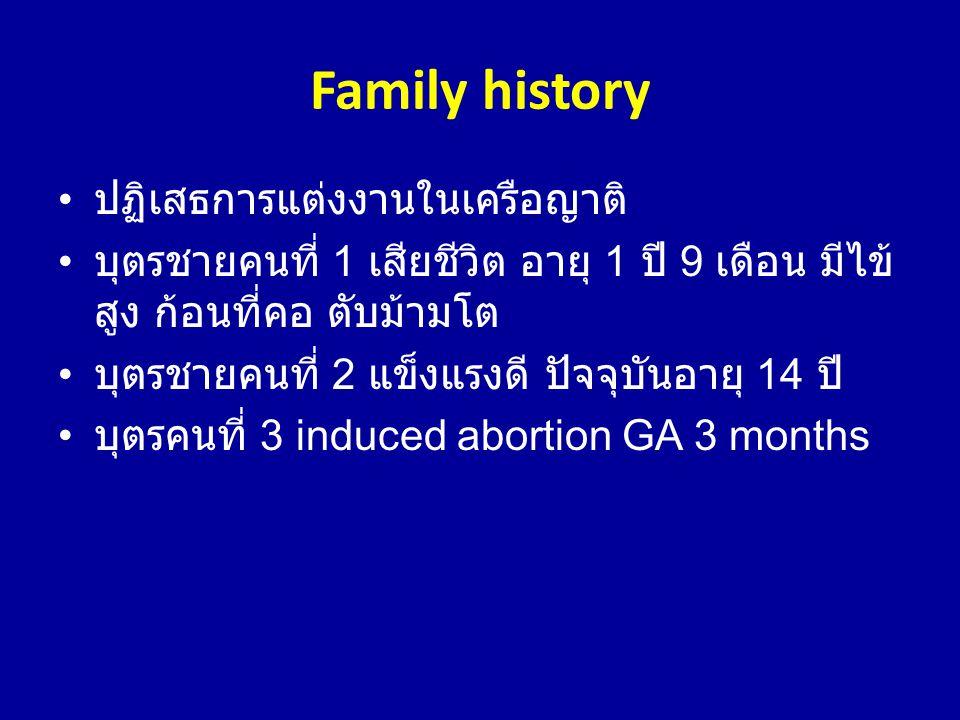 Family history • ปฏิเสธการแต่งงานในเครือญาติ • บุตรชายคนที่ 1 เสียชีวิต อายุ 1 ปี 9 เดือน มีไข้ สูง ก้อนที่คอ ตับม้ามโต • บุตรชายคนที่ 2 แข็งแรงดี ปัจ