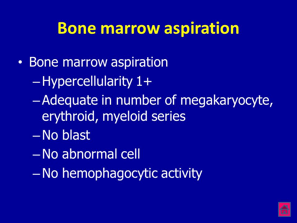 Bone marrow aspiration •Bone marrow aspiration –Hypercellularity 1+ –Adequate in number of megakaryocyte, erythroid, myeloid series –No blast –No abno