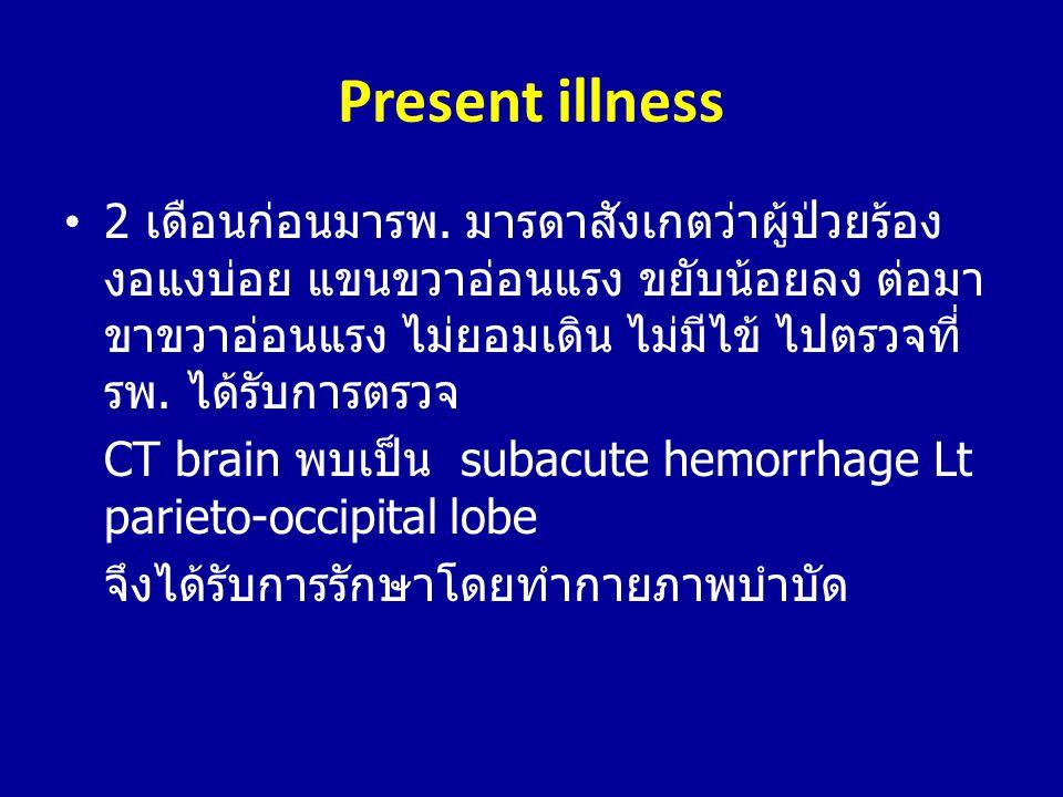 Present illness •2 เดือนก่อนมารพ. มารดาสังเกตว่าผู้ป่วยร้อง งอแงบ่อย แขนขวาอ่อนแรง ขยับน้อยลง ต่อมา ขาขวาอ่อนแรง ไม่ยอมเดิน ไม่มีไข้ ไปตรวจที่ รพ. ได้