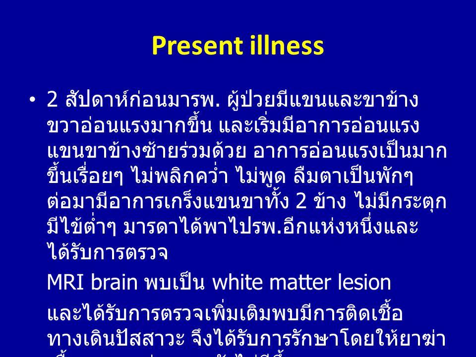Present illness •2 สัปดาห์ก่อนมารพ. ผู้ป่วยมีแขนและขาข้าง ขวาอ่อนแรงมากขึ้น และเริ่มมีอาการอ่อนแรง แขนขาข้างซ้ายร่วมด้วย อาการอ่อนแรงเป็นมาก ขึ้นเรื่อ