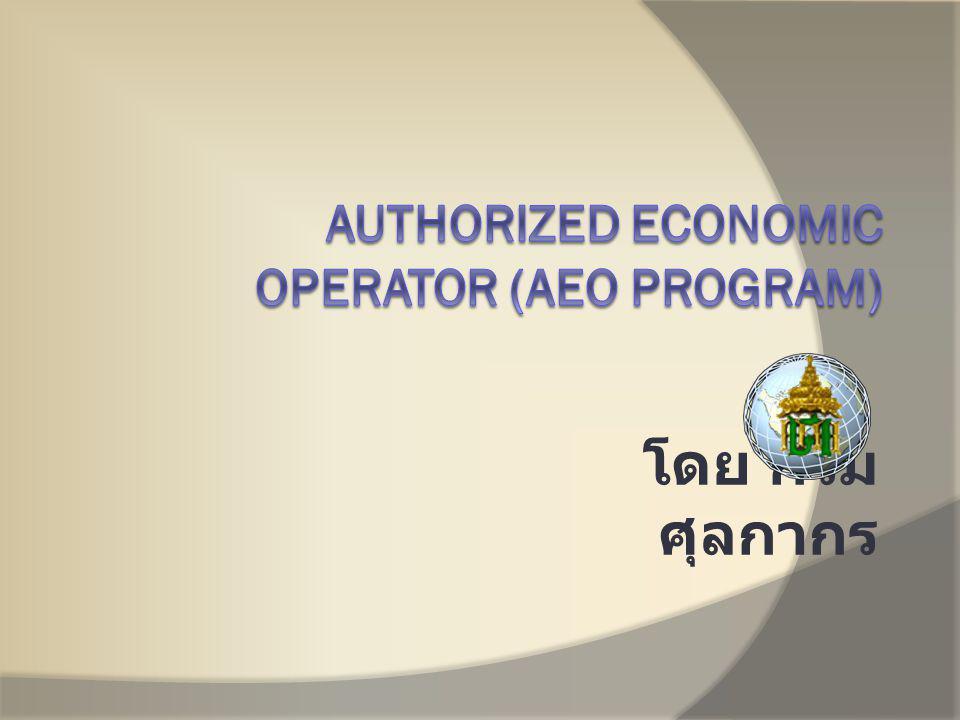 ความเป็นมาของ AEO Program AEO PROGRAM ผลพวงมาจากการก่อ การร้ายที่สหรัฐอเมริกาทำให้เกิดอุปสรรค ในการค้าระหว่างประเทศ สร้างมาตรฐานความปลอดภัย ที่เรียกว่า Safe Framework of Standard