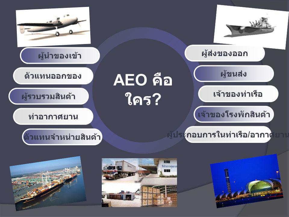 ประโยชน์ของ AEO Program ศุลกากรและผู้ประกอบการได้มีการพัฒนาตนเอง เพื่อให้ ได้มาตรฐานสากลในเรื่องการปฏิบัติพิธีการ และความ ปลอดภัยของสินค้า สอดคล้องตามแนวโน้มของการค้า ระหว่างประเทศ 1 สร้างเสริมความร่วมมือระหว่างผู้ประกอบการกับศุลกากร ให้แน่นแฟ้น มีความโปร่งใสและความไว้วางใจซึ่งกันและ กัน 2 ทำให้ประเทศคู่ค้ามีความมั่นใจในความปลอดภัยของสินค้า ช่วยลดระยะเวลาในการตรวจสอบสินค้านำเข้า และช่วย เพิ่มศักยภาพด้านการค้าระหว่างประเทศ 3 เตรียมการรองรับแนวโน้มสภาวะโลก ด้านมาตรฐานความ ปลอดภัย (Security Control) 4