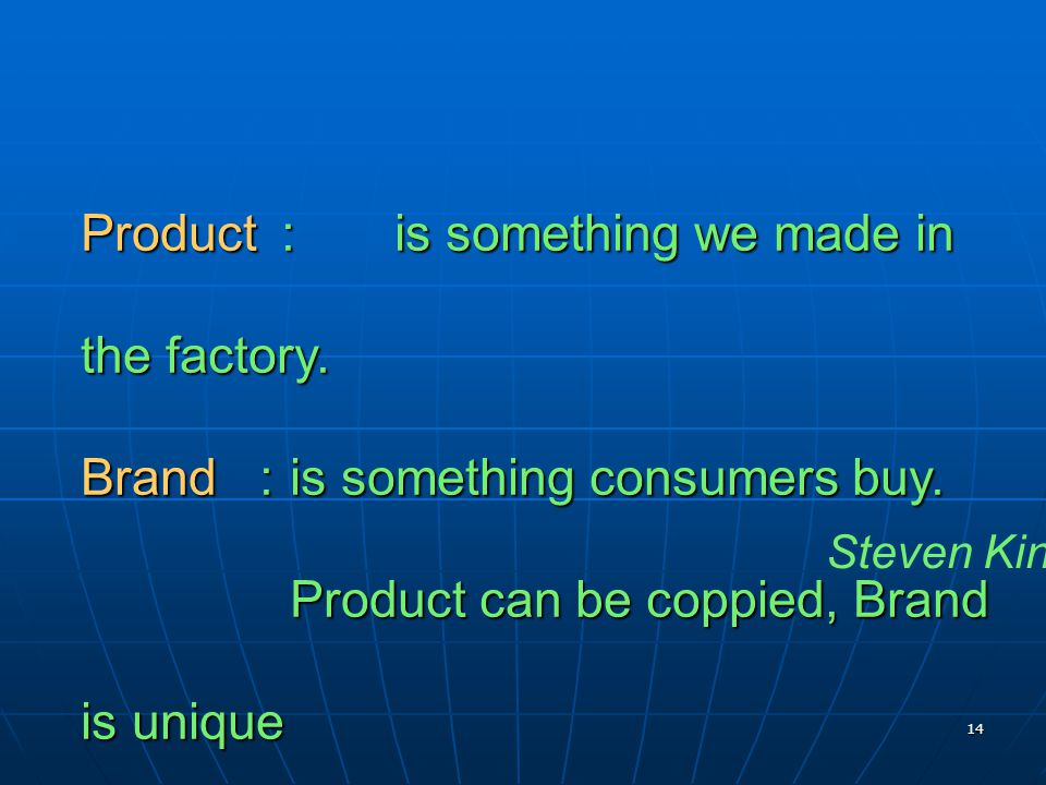 14 Product : is something we made in the factory. Brand : is something consumers buy. Product can be coppied, Brand is unique Steven King