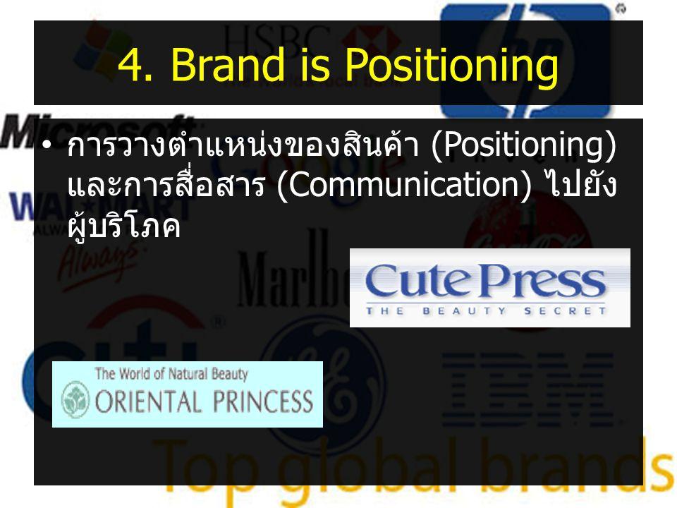 4. Brand is Positioning • การวางตำแหน่งของสินค้า (Positioning) และการสื่อสาร (Communication) ไปยัง ผู้บริโภค