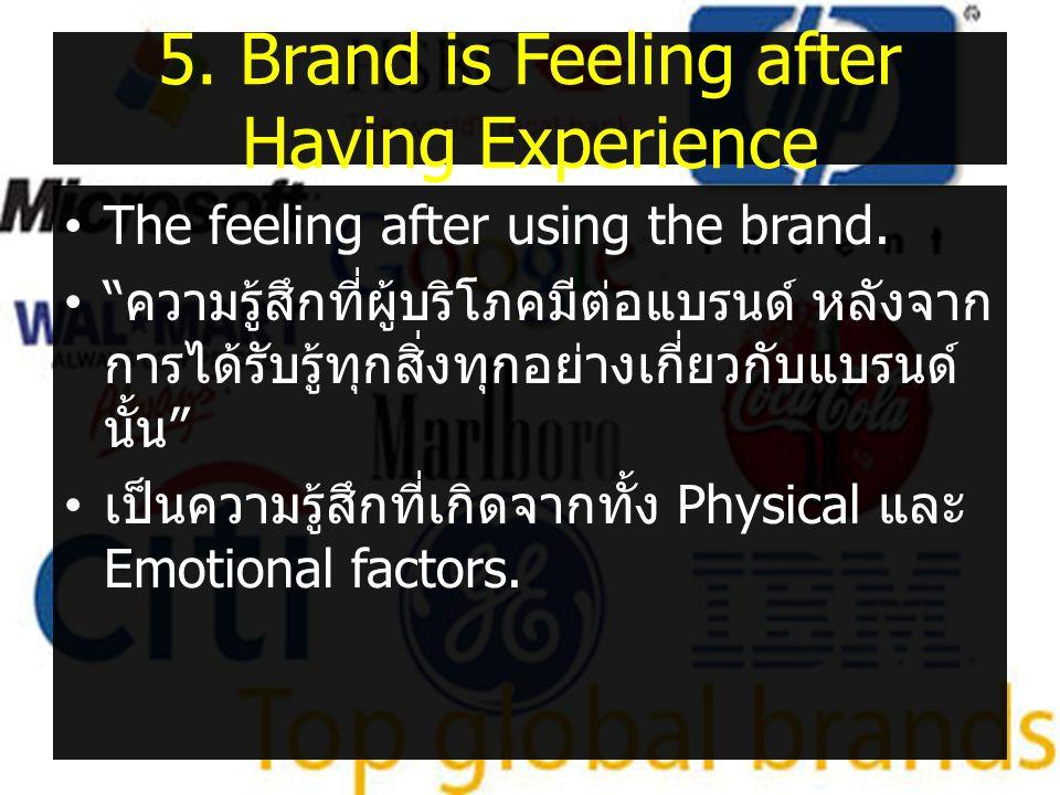 """5. Brand is Feeling after Having Experience •The feeling after using the brand. •"""" ความรู้สึกที่ผู้บริโภคมีต่อแบรนด์ หลังจาก การได้รับรู้ทุกสิ่งทุกอย่"""