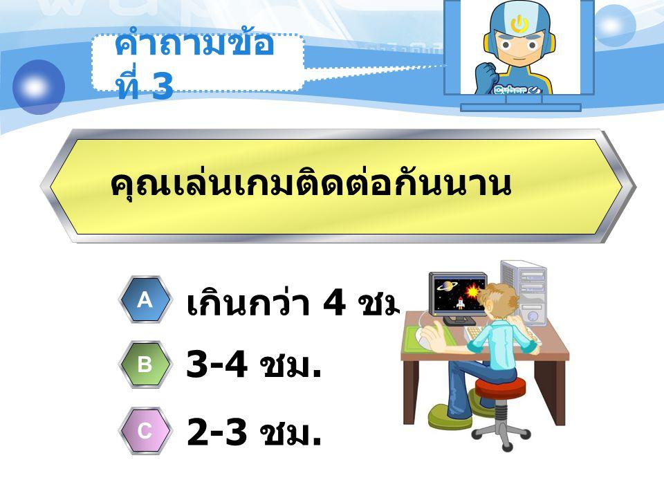 เกินกว่า 4 ชม. A 3-4 ชม. B 2-3 ชม. C คุณเล่นเกมติดต่อกันนาน คำถามข้อ ที่ 3