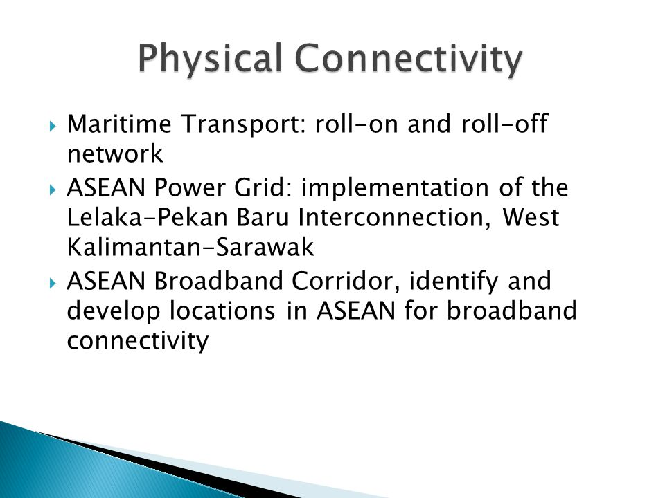  Maritime Transport: roll-on and roll-off network  ASEAN Power Grid: implementation of the Lelaka-Pekan Baru Interconnection, West Kalimantan-Sarawak  ASEAN Broadband Corridor, identify and develop locations in ASEAN for broadband connectivity