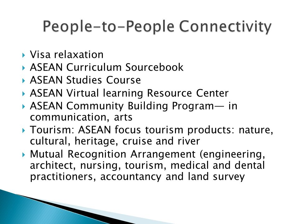  Visa relaxation  ASEAN Curriculum Sourcebook  ASEAN Studies Course  ASEAN Virtual learning Resource Center  ASEAN Community Building Program— in communication, arts  Tourism: ASEAN focus tourism products: nature, cultural, heritage, cruise and river  Mutual Recognition Arrangement (engineering, architect, nursing, tourism, medical and dental practitioners, accountancy and land survey