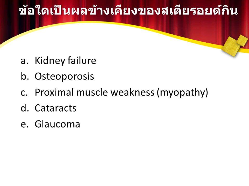 ข้อใดเป็นผลข้างเคียงของสเตียรอยด์กิน a.Kidney failure b.Osteoporosis c.Proximal muscle weakness (myopathy) d.Cataracts e.Glaucoma