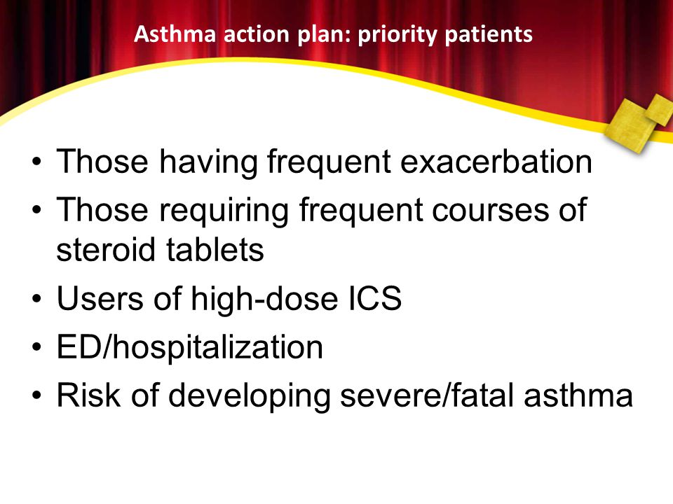 Asthma action plan: priority patients •Those having frequent exacerbation •Those requiring frequent courses of steroid tablets •Users of high-dose ICS