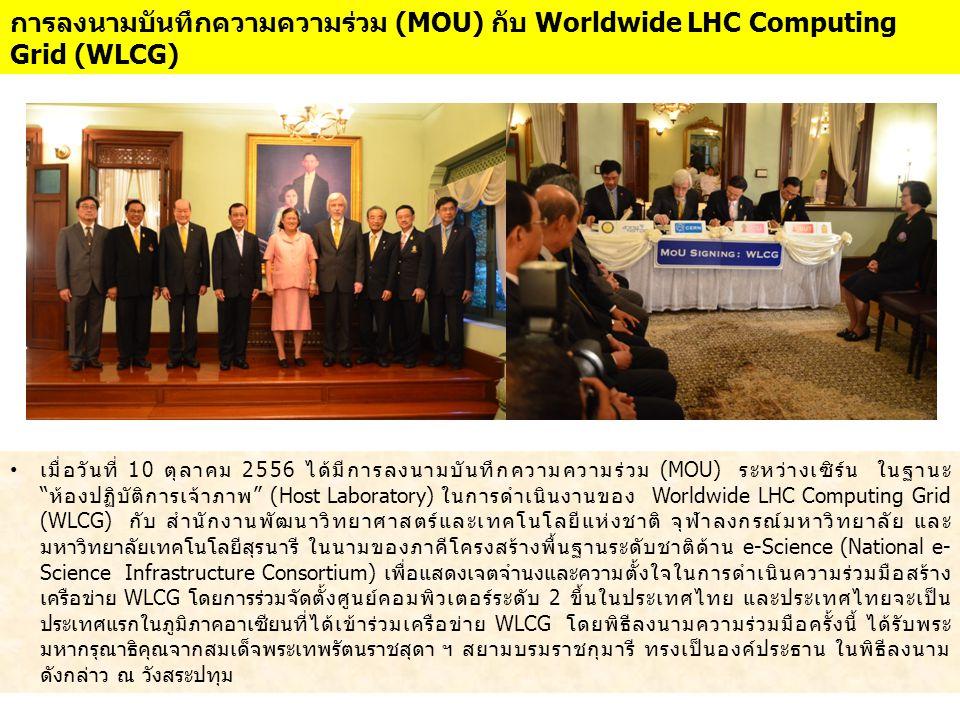 """• เมื่อวันที่ 10 ตุลาคม 2556 ได้มีการลงนามบันทึกความความร่วม (MOU) ระหว่างเซิร์น ในฐานะ """"ห้องปฏิบัติการเจ้าภาพ"""" (Host Laboratory) ในการดำเนินงานของ Wo"""