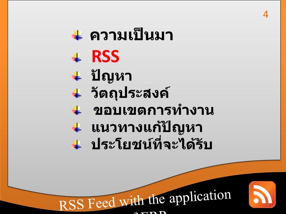 RSS Feed with the application of CRM RSS Feed with the application of ERP RSS ย่อมาจาก Really Simple Syndication คือ การแปลงข้อมูลต่างๆ ให้อยู่ในรูปแบบมาตรฐานกลางและ สามารถแลกเปลี่ยน สื่อสารกับที่อื่นๆ ได้อย่างง่ายและสะดวก โดยข้อมูลจะ อยู่ในรูปแบบของ XML (Extensible Market up Language) โดยเรา สามารถดึงข้อมูลจากเว็บไซต์ต่างๆ ที่มี บริการ RSS นี้ได้โดยตรง และทันที 6 5