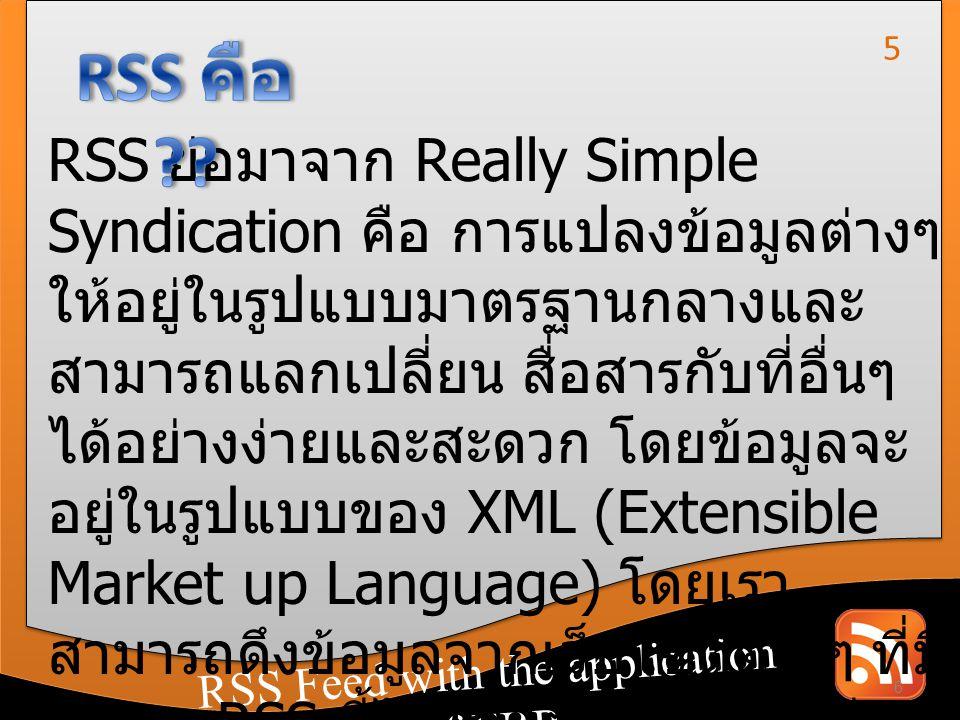 RSS Feed with the application of CRM RSS Feed with the application of ERP เทคโนโลยีของ RSS ทำให้เราสามารถรับข่าวสารจาก เว็บไซต์ที่ให้บริการข้อมูลได้อย่างรวดเร็ว โดยไม่ต้องเปิด เว็บไซต์นั้นๆ แต่การรับข่าวสารผ่านทาง RSS จะต้องมี โปรแกรมที่รองรับเทคโนโลยีดังกล่าวและผู้ใช้งานได้นำ URL ของหน้า RSS feed ของเว็บไซต์ที่ต้องการรับ ข่าวสาร มาลงทะเบียนเอาไว้ 7 6