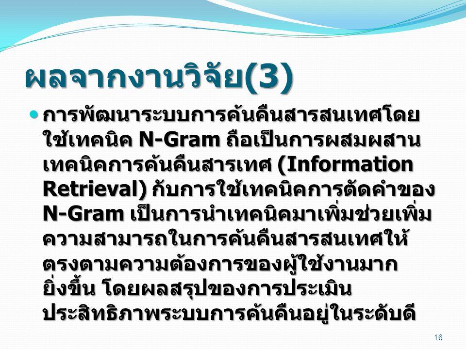 ผลจากงานวิจัย (3) การพัฒนาระบบการค้นคืนสารสนเทศโดย ใช้เทคนิค N-Gram ถือเป็นการผสมผสาน เทคนิคการค้นคืนสารเทศ (Information Retrieval) กับการใช้เทคนิคการ
