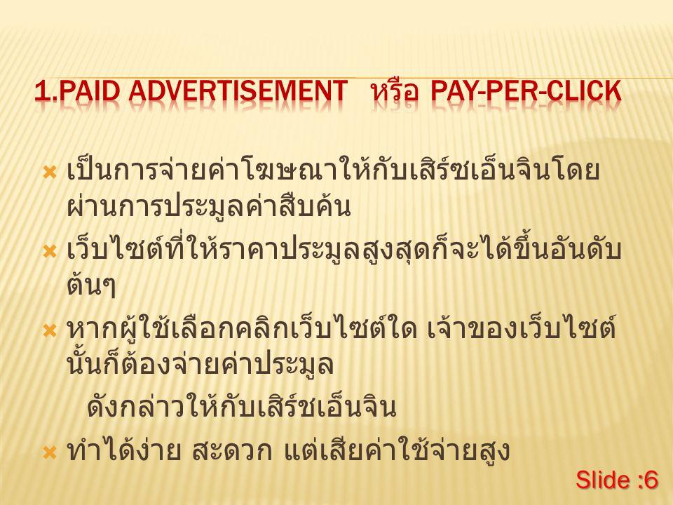  เป็นการจ่ายค่าโฆษณาให้กับเสิร์ซเอ็นจินโดย ผ่านการประมูลค่าสืบค้น  เว็บไซต์ที่ให้ราคาประมูลสูงสุดก็จะได้ขึ้นอันดับ ต้นๆ  หากผู้ใช้เลือกคลิกเว็บไซต์