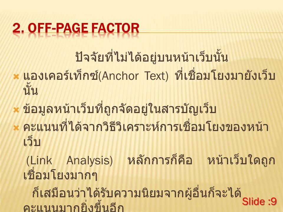ปัจจัยที่ไม่ได้อยู่บนหน้าเว็บนั้น  แองเคอร์เท็กซ์ (Anchor Text) ที่เชื่อมโยงมายังเว็บ นั้น  ข้อมูลหน้าเว็บที่ถูกจัดอยู่ในสารบัญเว็บ  คะแนนที่ได้จากวิธีวิเคราะห์การเชื่อมโยงของหน้า เว็บ (Link Analysis) หลักการก็คือ หน้าเว็บใดถูก เชื่อมโยงมากๆ ก็เสมือนว่าได้รับความนิยมจากผู้อื่นก็จะได้ คะแนนมากยิ่งขึ้นอีก Slide :9