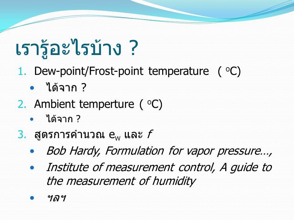 เรารู้อะไรบ้าง ? 1. Dew-point/Frost-point temperature ( o C) ได้จาก ? 2. Ambient temperture ( o C) ได้จาก ? 3. สูตรการคำนวณ e w และ f Bob Hardy, Formu