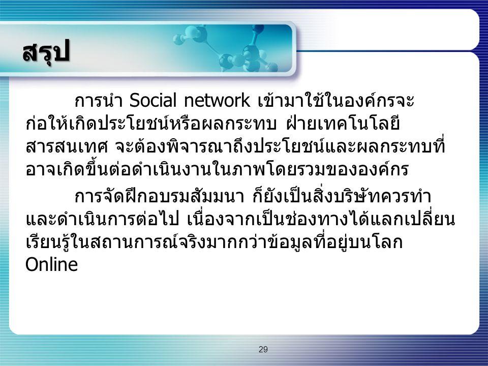 สรุป การนำ Social network เข้ามาใช้ในองค์กรจะ ก่อให้เกิดประโยชน์หรือผลกระทบ ฝ่ายเทคโนโลยี สารสนเทศ จะต้องพิจารณาถึงประโยชน์และผลกระทบที่ อาจเกิดขึ้นต่