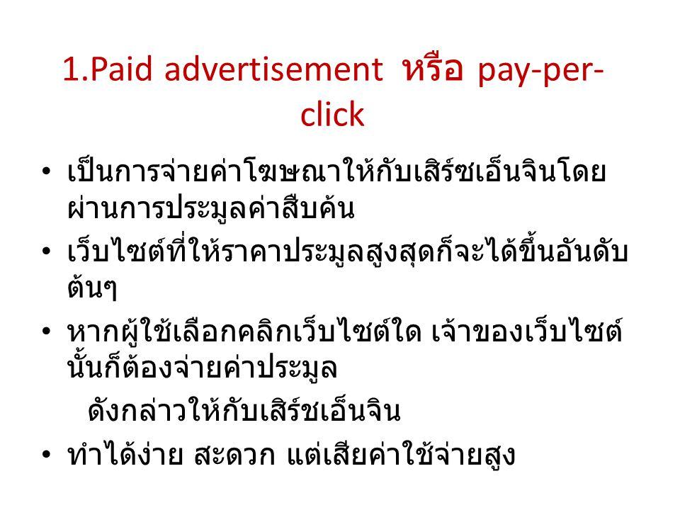 1.Paid advertisement หรือ pay-per- click เป็นการจ่ายค่าโฆษณาให้กับเสิร์ซเอ็นจินโดย ผ่านการประมูลค่าสืบค้น เว็บไซต์ที่ให้ราคาประมูลสูงสุดก็จะได้ขึ้นอัน