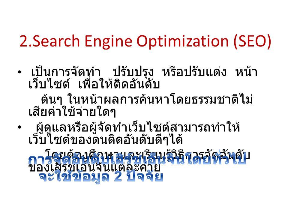 2.Search Engine Optimization (SEO) เป็นการจัดทำ ปรับปรุง หรือปรับแต่ง หน้า เว็บไซต์ เพื่อให้ติดอันดับ ต้นๆ ในหน้าผลการค้นหาโดยธรรมชาติไม่ เสียค่าใช้จ่