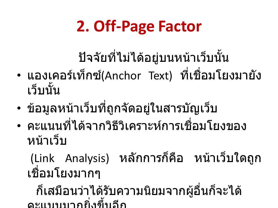 2. Off-Page Factor ปัจจัยที่ไม่ได้อยู่บนหน้าเว็บนั้น แองเคอร์เท็กซ์ (Anchor Text) ที่เชื่อมโยงมายัง เว็บนั้น ข้อมูลหน้าเว็บที่ถูกจัดอยู่ในสารบัญเว็บ ค