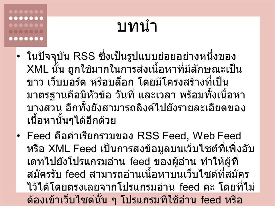 บทนำ ในปัจจุบัน RSS ซึ่งเป็นรูปแบบย่อยอย่างหนึ่งของ XML นั้น ถูกใช้มากในการส่งเนื้อหาที่มีลักษณะเป็น ข่าว เว็บบอร์ด หรือบล็อก โดยมีโครงสร้างที่เป็น มาตรฐานคือมีหัวข้อ วันที่ และเวลา พร้อมทั้งเนื้อหา บางส่วน อีกทั้งยังสามารถลิงค์ไปยังรายละเอียดของ เนื้อหานั้นๆได้อีกด้วย Feed คือคำเรียกรวมของ RSS Feed, Web Feed หรือ XML Feed เป็นการส่งข้อมูลบนเว็บไซต์ที่เพิ่งอับ เดทไปยังโปรแกรมอ่าน feed ของผู้อ่าน ทำให้ผู้ที่ สมัครรับ feed สามารถอ่านเนื้อหาบนเว็บไซต์ที่สมัคร ไว้ได้โดยตรงเลยจากโปรแกรมอ่าน feed คะ โดยที่ไม่ ต้องเข้าเว็บไซต์นั้น ๆ โปรแกรมที่ใช้อ่าน feed หรือ เรียกว่า Feed reader หรือ Feed aggregator หรือ RSS aggregator มีหลายโปรแกรมให้เลือกใช้ เช่น Google Reader, Mozilla Firebird, Microsoft Outlook( ลง Plugin เพิ่มเติม ), RSSOwl, RSSReader เป็นต้น