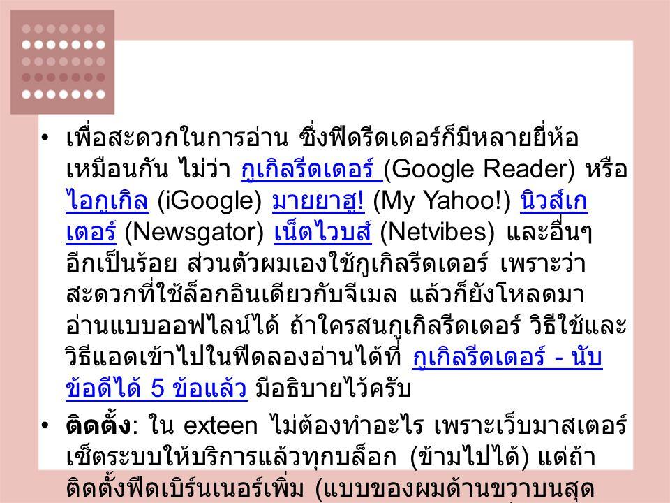 เพื่อสะดวกในการอ่าน ซึ่งฟีดรีดเดอร์ก็มีหลายยี่ห้อ เหมือนกัน ไม่ว่า กูเกิลรีดเดอร์ (Google Reader) หรือ ไอกูเกิล (iGoogle) มายยาฮู .