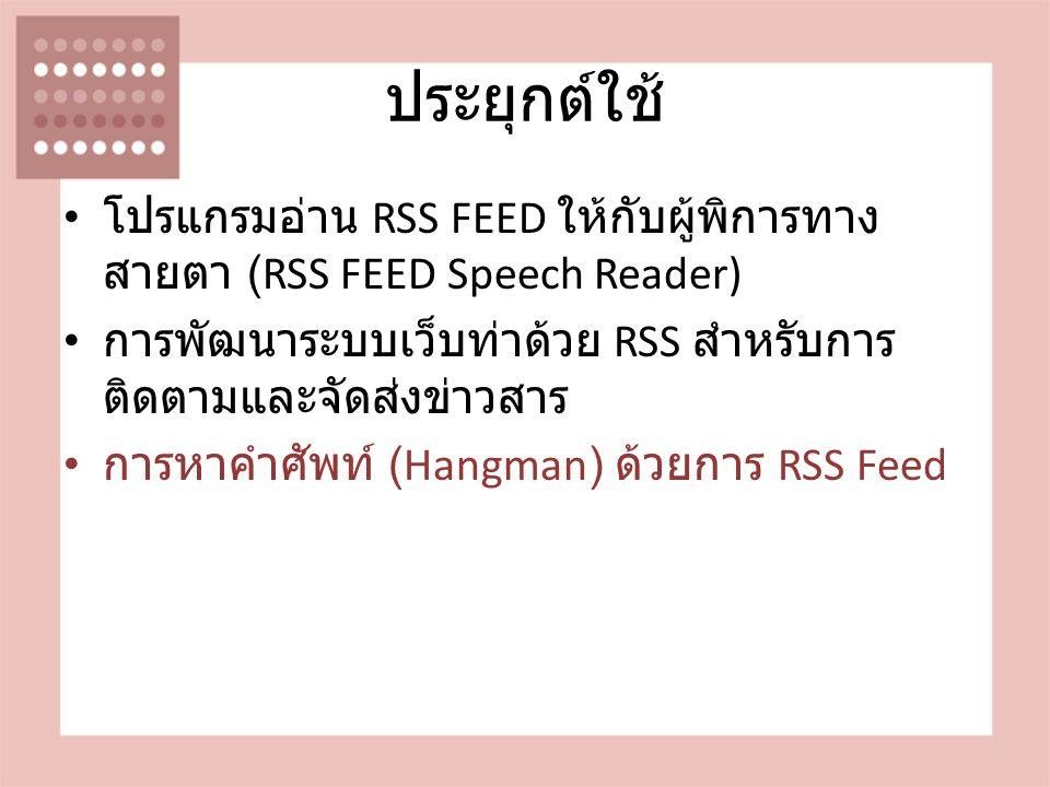 ประยุกต์ใช้ โปรแกรมอ่าน RSS FEED ให้กับผู้พิการทาง สายตา (RSS FEED Speech Reader) การพัฒนาระบบเว็บท่าด้วย RSS สำหรับการ ติดตามและจัดส่งข่าวสาร การหาคำศัพท์ (Hangman) ด้วยการ RSS Feed