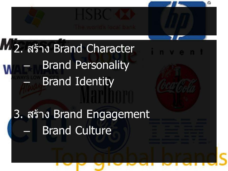 2. สร้าง Brand Character –Brand Personality –Brand Identity 3. สร้าง Brand Engagement –Brand Culture