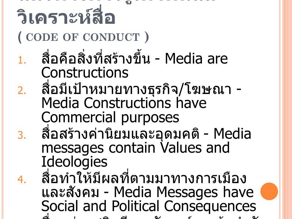 แนวทางการรู้เท่าทันและ วิเคราะห์สื่อ ( CODE OF CONDUCT ) 1. สื่อคือสิ่งที่สร้างขึ้น - Media are Constructions 2. สื่อมีเป้าหมายทางธุรกิจ / โฆษณา - Med