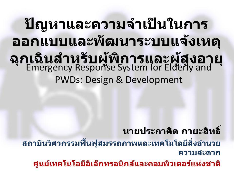 Emergency Response System for Elderly and PWDs: Design & Development ปัญหาและความจำเป็นในการ ออกแบบและพัฒนาระบบแจ้งเหตุ ฉุกเฉินสำหรับผู้พิการและผู้สูง