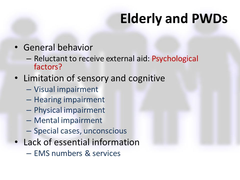 Elderly and PWDs General behavior – Reluctant to receive external aid: Psychological factors? Limitation of sensory and cognitive – Visual impairment