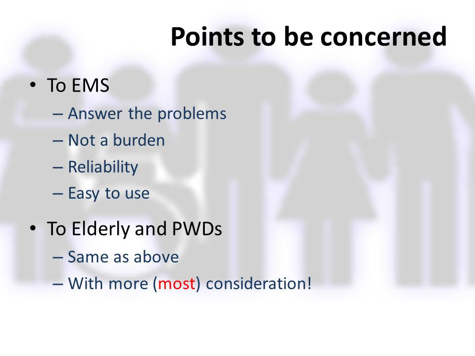 Points to be concerned To EMS – Answer the problems – Not a burden – Reliability – Easy to use To Elderly and PWDs – Same as above – With more (most)