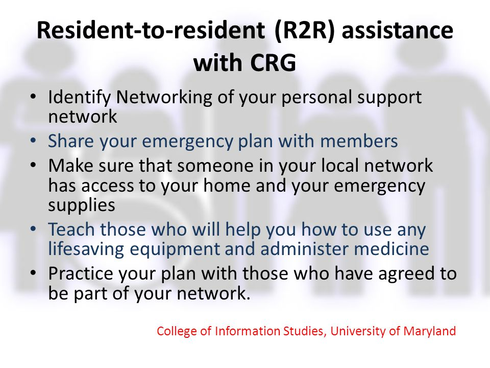 Resident-to-resident (R2R) assistance with CRG Identify Networking of your personal support network Share your emergency plan with members Make sure t