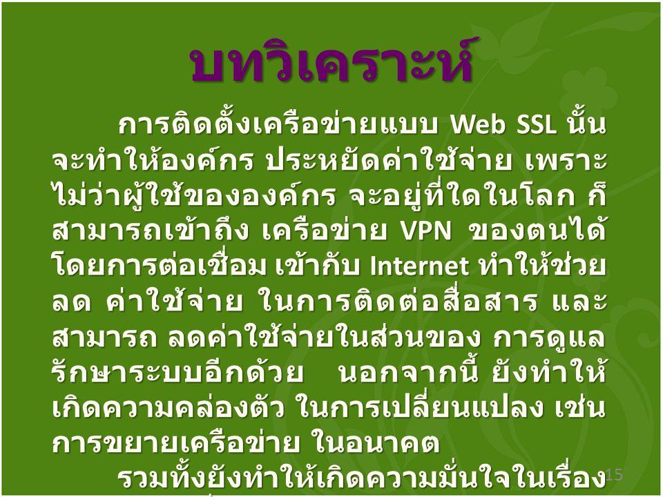 บทวิเคราะห์ 15 การติดตั้งเครือข่ายแบบ Web SSL นั้น จะทำให้องค์กร ประหยัดค่าใช้จ่าย เพราะ ไม่ว่าผู้ใช้ขององค์กร จะอยู่ที่ใดในโลก ก็ สามารถเข้าถึง เครือข่าย VPN ของตนได้ โดยการต่อเชื่อม เข้ากับ Internet ทำให้ช่วย ลด ค่าใช้จ่าย ในการติดต่อสื่อสาร และ สามารถ ลดค่าใช้จ่ายในส่วนของ การดูแล รักษาระบบอีกด้วย นอกจากนี้ ยังทำให้ เกิดความคล่องตัว ในการเปลี่ยนแปลง เช่น การขยายเครือข่าย ในอนาคต รวมทั้งยังทำให้เกิดความมั่นใจในเรื่อง ของความมั่นคงปลอดภัยในการเข้าถึง ข้อมูล และสามารถกำหนดสิทธิ์ผู้ใช้งาน ตามระดับชั้นได้อีกด้วย