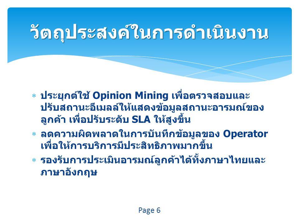  ประยุกต์ใช้ Opinion Mining เพื่อตรวจสอบและ ปรับสถานะอีเมลล์ให้แสดงข้อมูลสถานะอารมณ์ของ ลูกค้า เพื่อปรับระดับ SLA ให้สูงขึ้น  ลดความผิดพลาดในการบันทึกข้อมูลของ Operator เพื่อให้การบริการมีประสิทธิภาพมากขึ้น  รองรับการประเมินอารมณ์ลูกค้าได้ทั้งภาษาไทยและ ภาษาอังกฤษ วัตถุประสงค์ในการดำเนินงาน Page 6