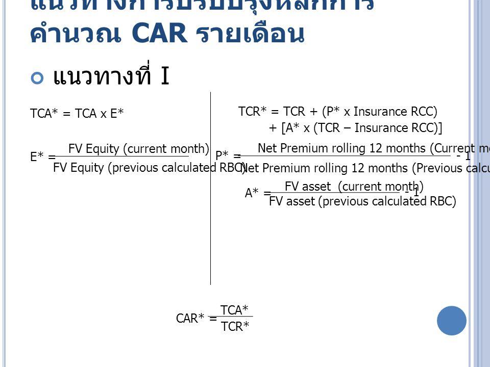 แนวทางการปรับปรุงหลักการ คำนวณ CAR รายเดือน E* = FV Equity (current month) FV Equity (previous calculated RBC) TCA* = TCA x E* TCR* = TCR + (CL RCC x CL*) + (PL RCC x P*) + [A* x (TCR – Insurance RCC)] CL* = Net Claim Liability (current month) Net Claim Liability (previous calculated RBC) - 1 P* = Net Premium rolling 12 months (Current month) Net Premium rolling 12 months (Previous calculated RBC) - 1 A* = FV asset (current month) FV asset (previous calculated RBC) - 1 CAR* = TCA* TCR* แนวทางที่ II